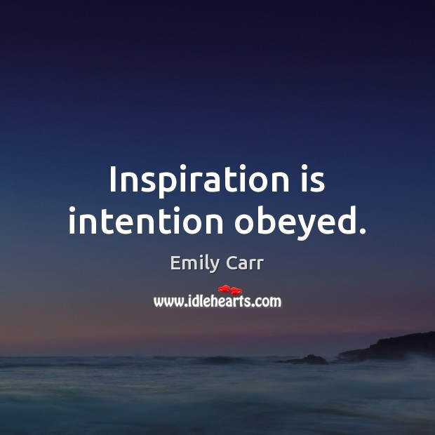 Inspiration is intention obeyed. Emily Carr Picture Quote