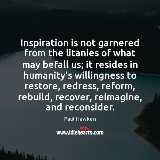 Inspiration is not garnered from the litanies of what may befall us; Paul Hawken Picture Quote