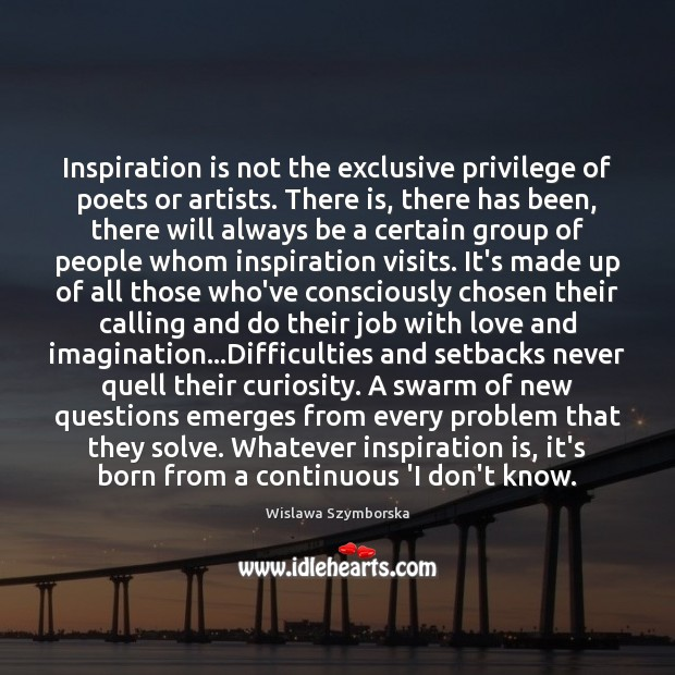 Inspiration is not the exclusive privilege of poets or artists. There is, Wislawa Szymborska Picture Quote