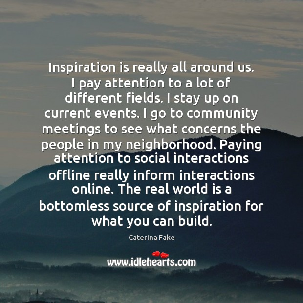 Inspiration is really all around us. I pay attention to a lot Image