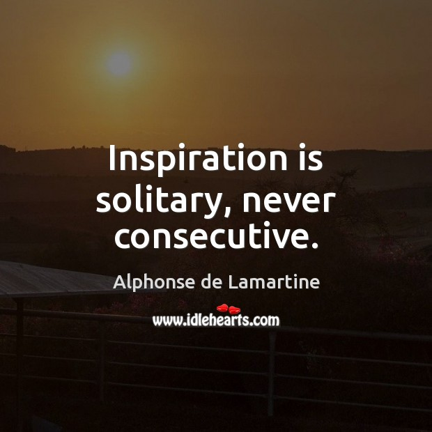 Inspiration is solitary, never consecutive. Alphonse de Lamartine Picture Quote