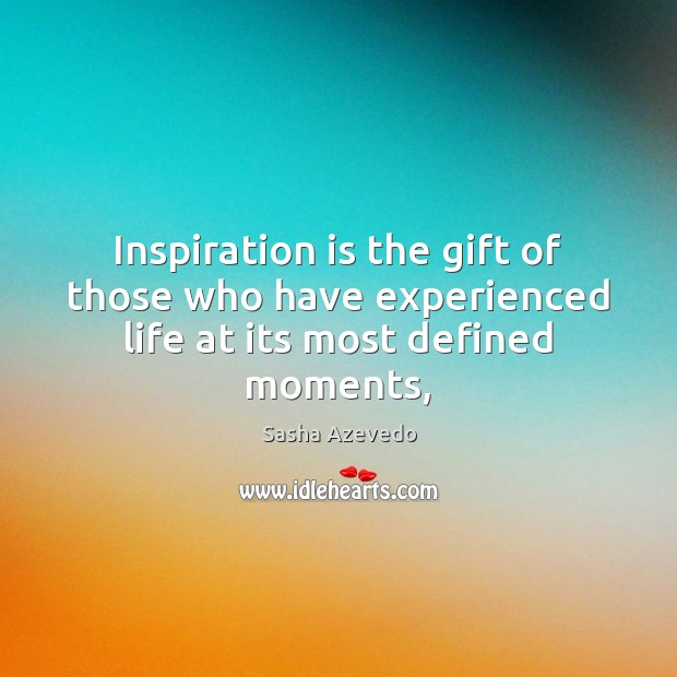 Sasha Azevedo Picture Quote image saying: Inspiration is the gift of those who have experienced life at its most defined moments,