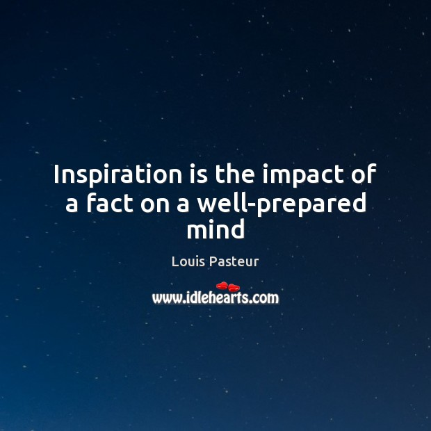 Louis Pasteur Picture Quote image saying: Inspiration is the impact of a fact on a well-prepared mind