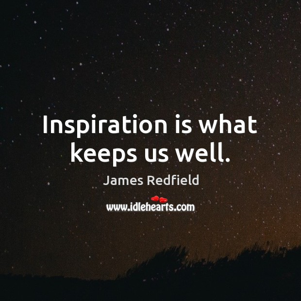 Inspiration is what keeps us well. James Redfield Picture Quote