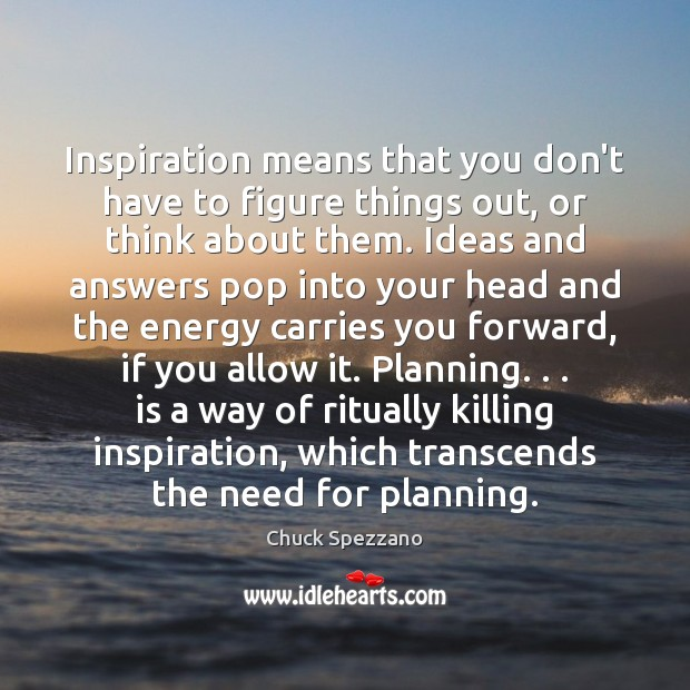 Inspiration means that you don't have to figure things out, or think Image