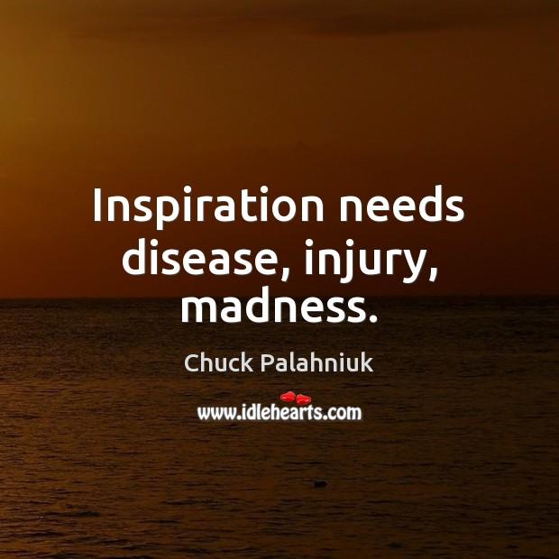Inspiration needs disease, injury, madness. Image