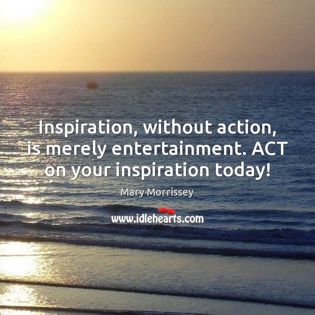 Inspiration, without action, is merely entertainment. ACT on your inspiration today! Mary Morrissey Picture Quote