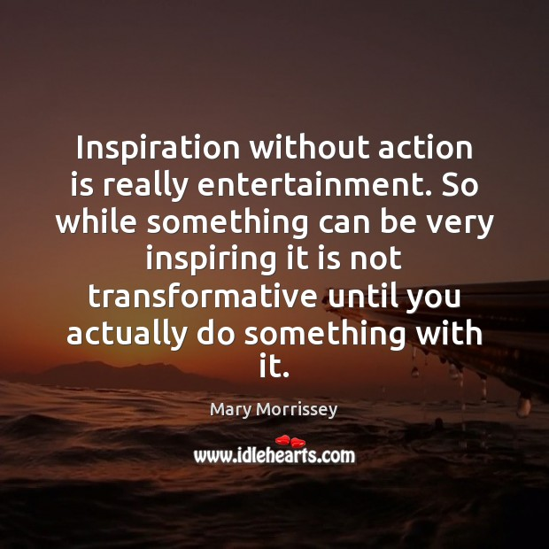 Inspiration without action is really entertainment. So while something can be very Image