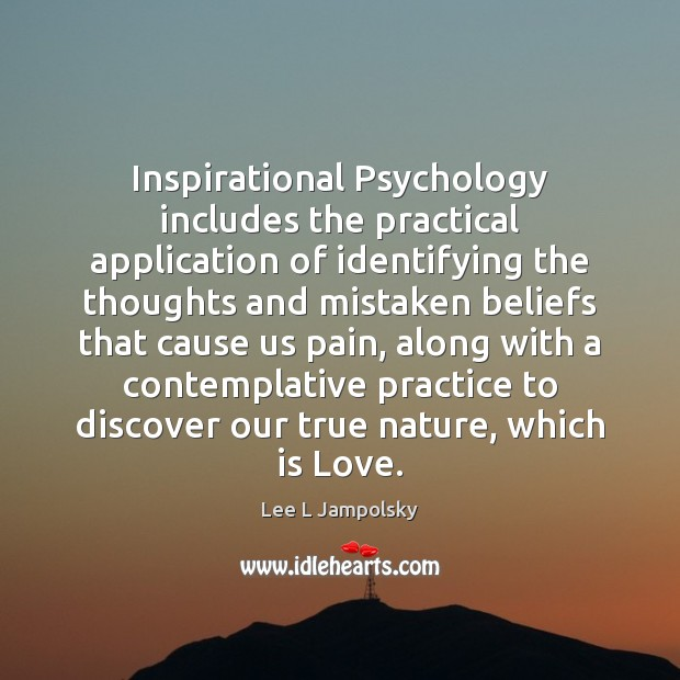 Inspirational Psychology includes the practical application of identifying the thoughts and mistaken Lee L Jampolsky Picture Quote