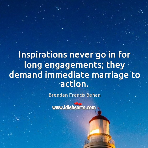 Image, Inspirations never go in for long engagements; they demand immediate marriage to action.