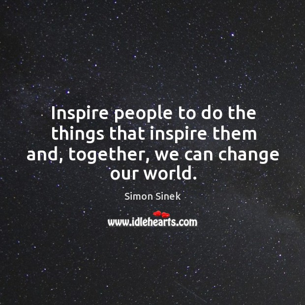 Inspire people to do the things that inspire them and, together, we can change our world. Image