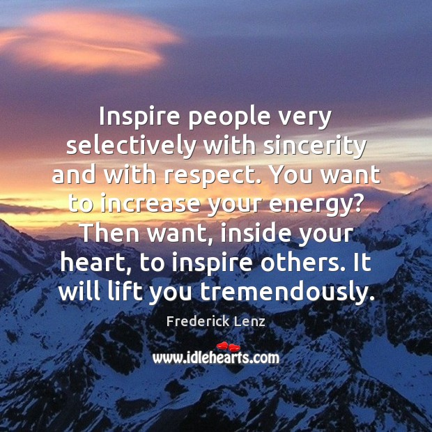 Inspire people very selectively with sincerity and with respect. You want to Image