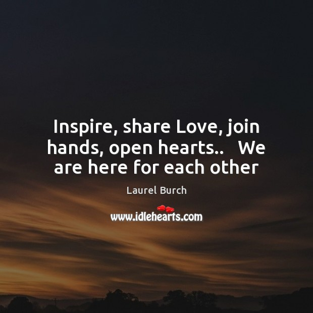 Inspire, share Love, join hands, open hearts..   We are here for each other Image