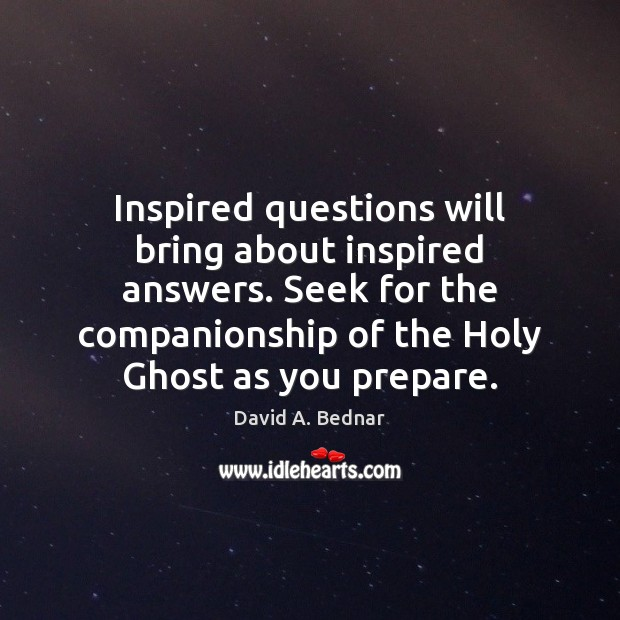 Inspired questions will bring about inspired answers. Seek for the companionship of David A. Bednar Picture Quote