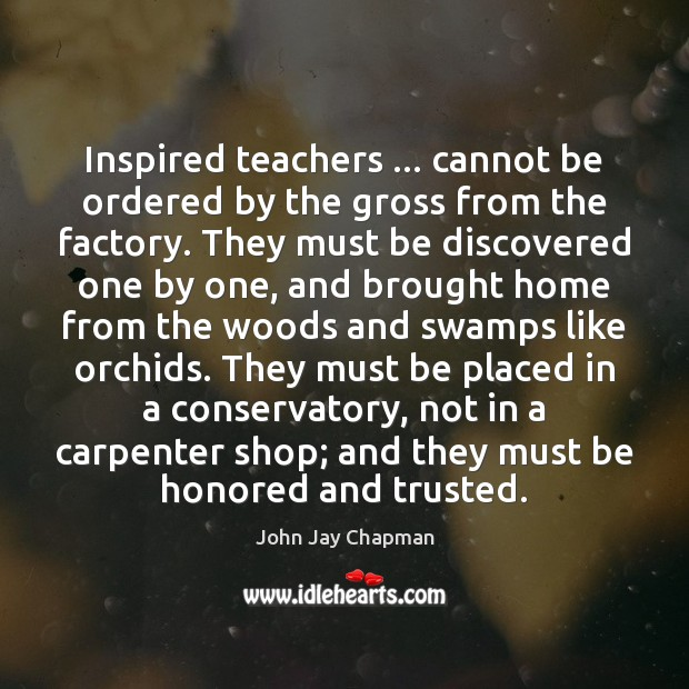 John Jay Chapman Picture Quote image saying: Inspired teachers … cannot be ordered by the gross from the factory. They