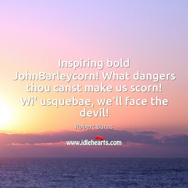 Image, Inspiring bold JohnBarleycorn! What dangers thou canst make us scorn! Wi' usquebae,