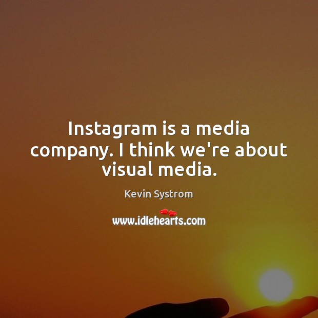 Instagram is a media company. I think we're about visual media. Image