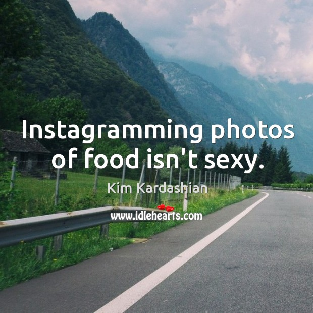 Instagramming photos of food isn't sexy. Image