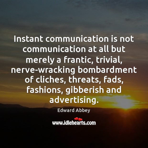 Instant communication is not communication at all but merely a frantic, trivial, Image