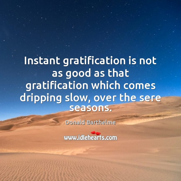 Instant gratification is not as good as that gratification which comes dripping Donald Barthelme Picture Quote