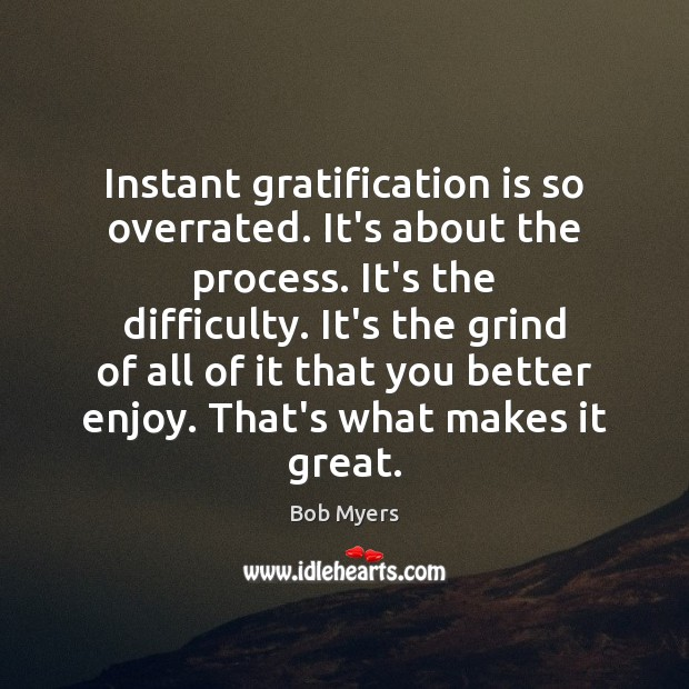 Instant gratification is so overrated. It's about the process. It's the difficulty. Image
