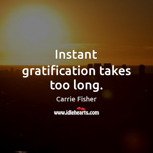 Instant gratification takes too long. Carrie Fisher Picture Quote