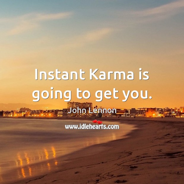Image, Instant Karma is going to get you.
