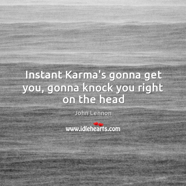 Image, Instant Karma's gonna get you, gonna knock you right on the head