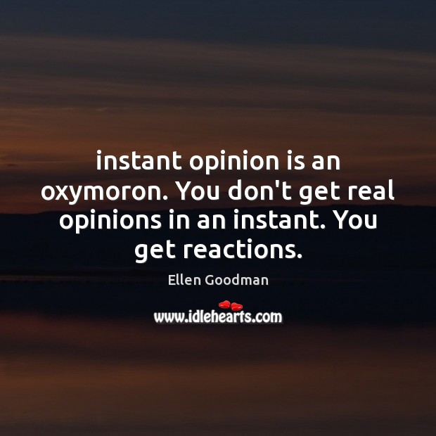 Instant opinion is an oxymoron. You don't get real opinions in an Ellen Goodman Picture Quote