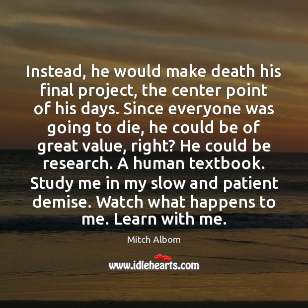 Instead, he would make death his final project, the center point of Mitch Albom Picture Quote