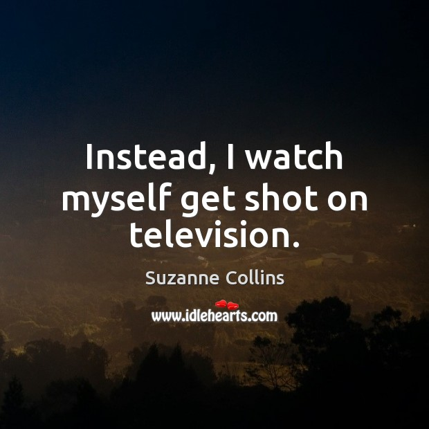 Instead, I watch myself get shot on television. Suzanne Collins Picture Quote