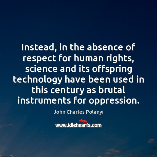 Instead, in the absence of respect for human rights, science and its John Charles Polanyi Picture Quote
