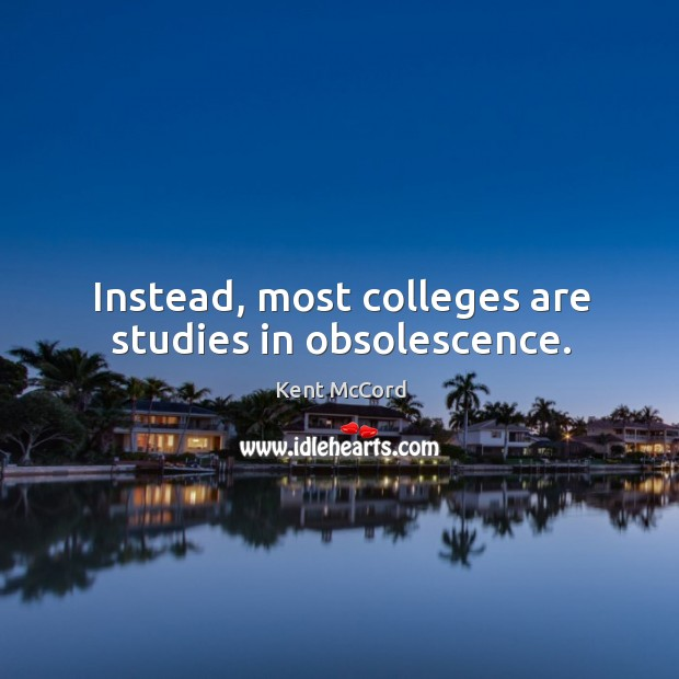Instead, most colleges are studies in obsolescence. Kent McCord Picture Quote