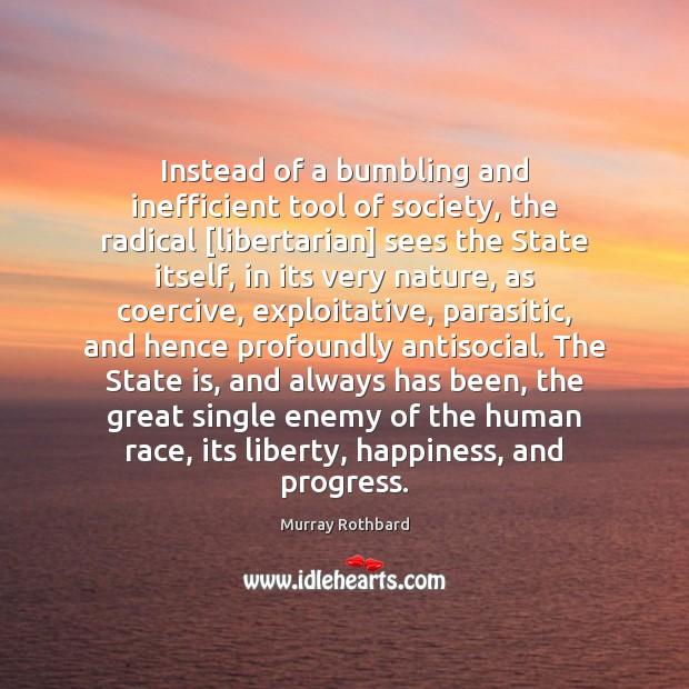 Instead of a bumbling and inefficient tool of society, the radical [libertarian] Murray Rothbard Picture Quote