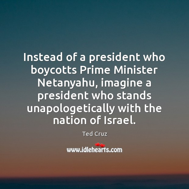Instead of a president who boycotts Prime Minister Netanyahu, imagine a president Ted Cruz Picture Quote