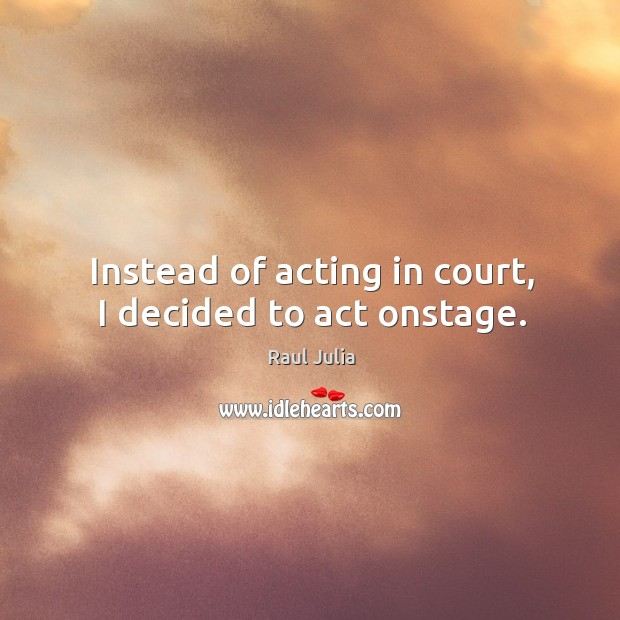 Instead of acting in court, I decided to act onstage. Raul Julia Picture Quote