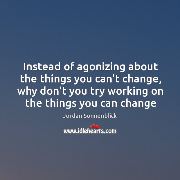 Image, Instead of agonizing about the things you can't change, why don't you