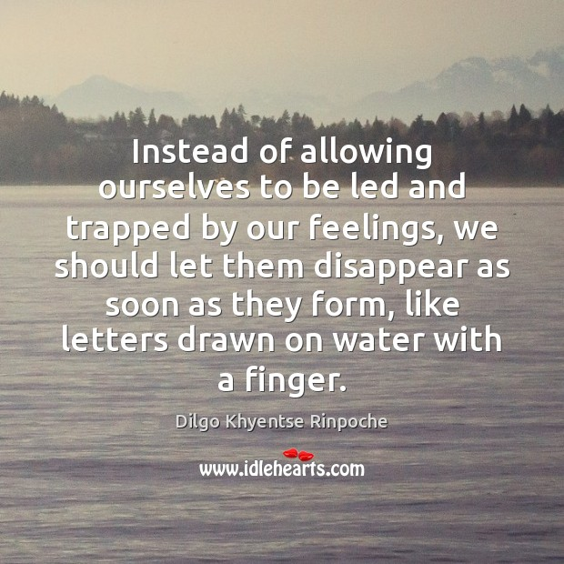Instead of allowing ourselves to be led and trapped by our feelings, Dilgo Khyentse Rinpoche Picture Quote