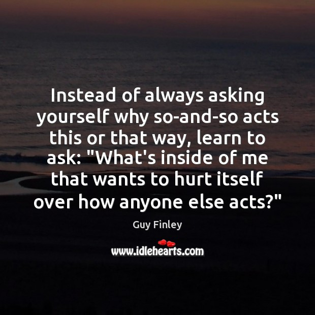 Image, Instead of always asking yourself why so-and-so acts this or that way,