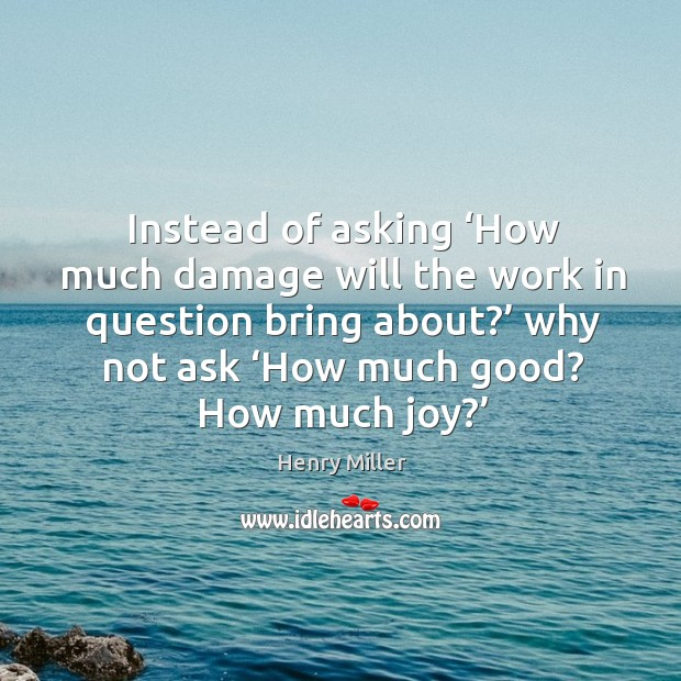 Instead of asking 'how much damage will the work in question bring about?' why not ask 'how much good? how much joy?' Image