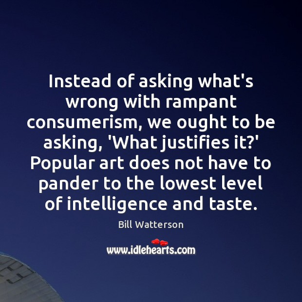 Instead of asking what's wrong with rampant consumerism, we ought to be Bill Watterson Picture Quote