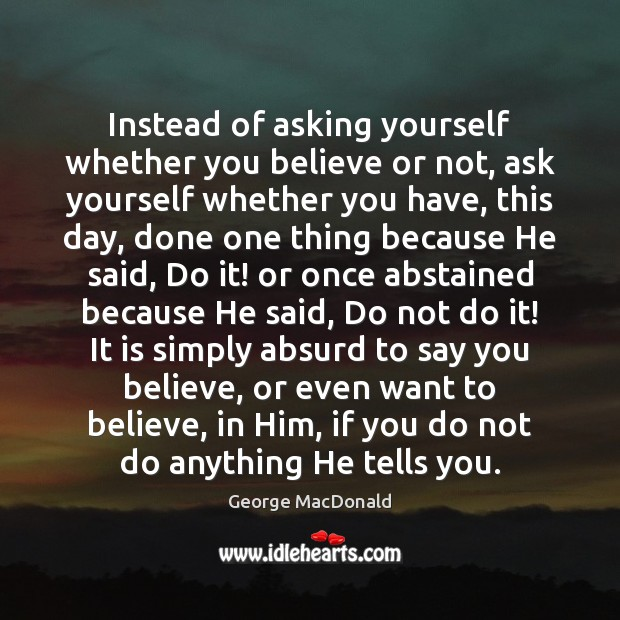 Instead of asking yourself whether you believe or not, ask yourself whether George MacDonald Picture Quote