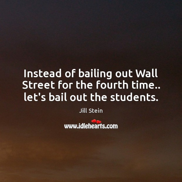 Image, Instead of bailing out Wall Street for the fourth time.. let's bail out the students.