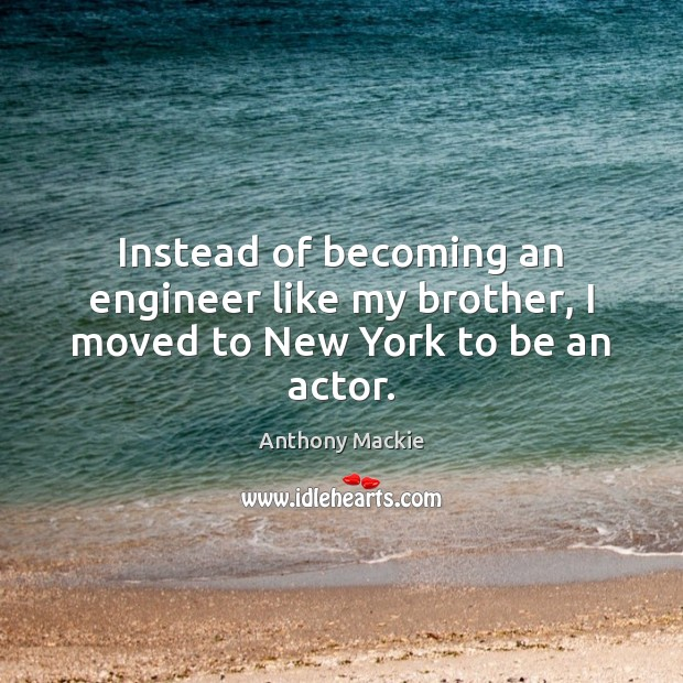 Image, Instead of becoming an engineer like my brother, I moved to New York to be an actor.