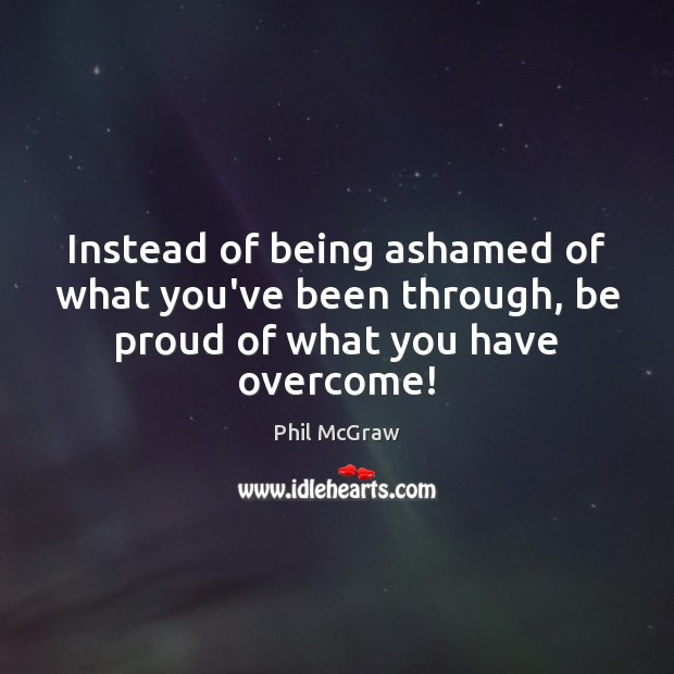 Instead of being ashamed of what you've been through, be proud of what you have overcome! Phil McGraw Picture Quote