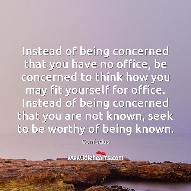 Instead of being concerned that you have no office, be concerned to Confucius Picture Quote