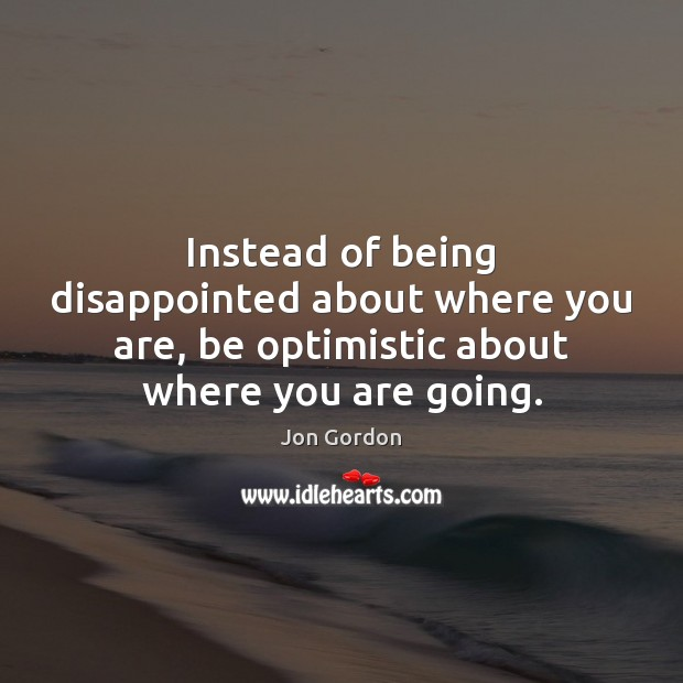 Instead of being disappointed about where you are, be optimistic about where Image