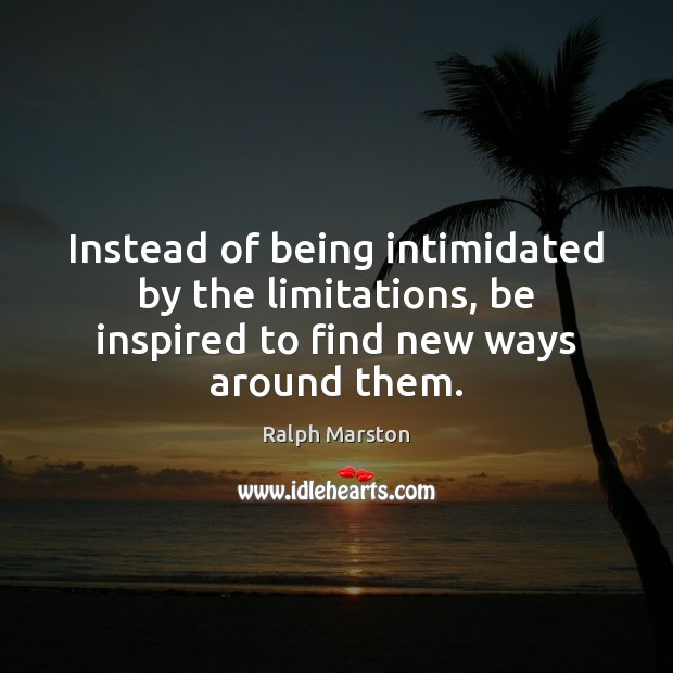 Instead of being intimidated by the limitations, be inspired to find new ways around them. Ralph Marston Picture Quote
