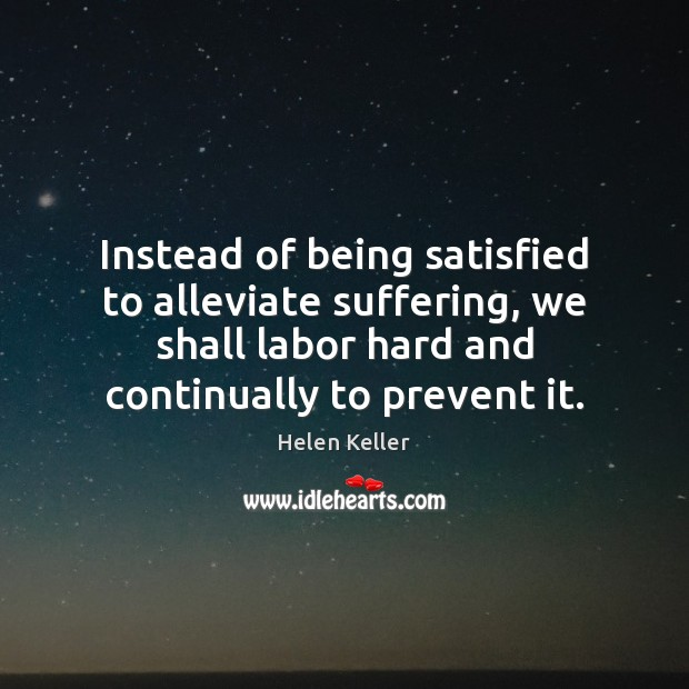 Instead of being satisfied to alleviate suffering, we shall labor hard and Helen Keller Picture Quote