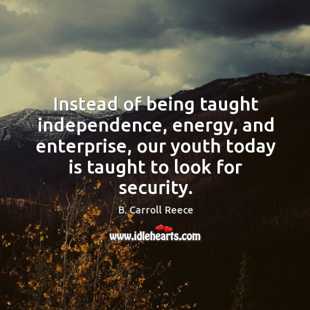 Image, Instead of being taught independence, energy, and enterprise, our youth today is taught to look for security.